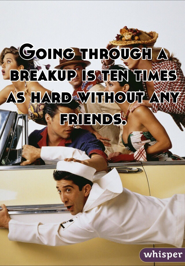 Going through a breakup is ten times as hard without any friends.