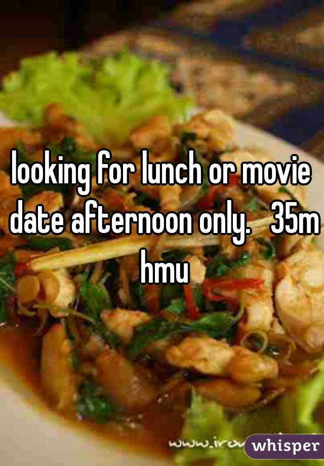 looking for lunch or movie date afternoon only.   35m hmu