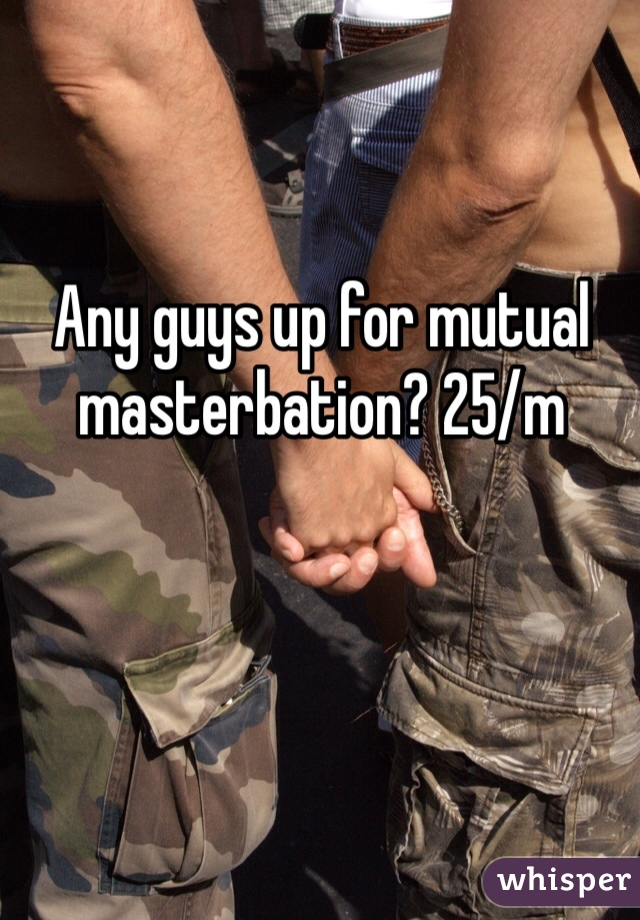 Any guys up for mutual masterbation? 25/m