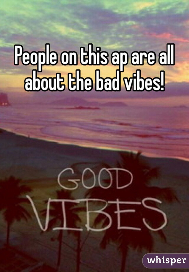 People on this ap are all about the bad vibes!