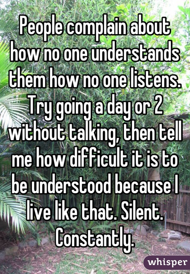 People complain about how no one understands them how no one listens. Try going a day or 2 without talking, then tell me how difficult it is to be understood because I live like that. Silent. Constantly.