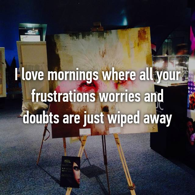 I love mornings where all your frustrations worries and doubts are just wiped away
