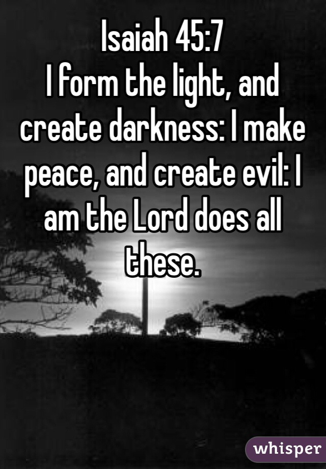 45:7 I form the light, and create darkness: I make peace, and ...