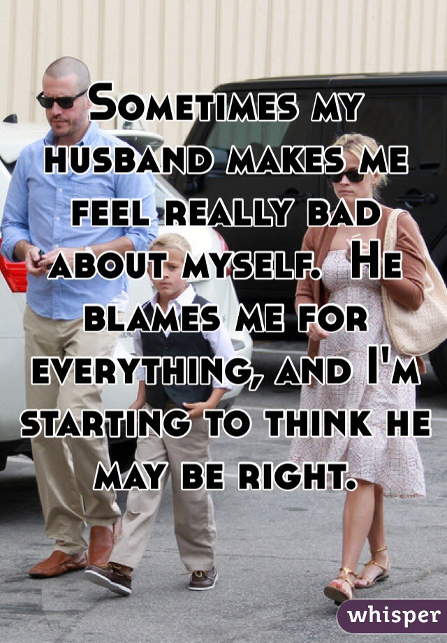 Sometimes my husband makes me feel really bad about myself.  He blames me for everything, and I'm starting to think he may be right.