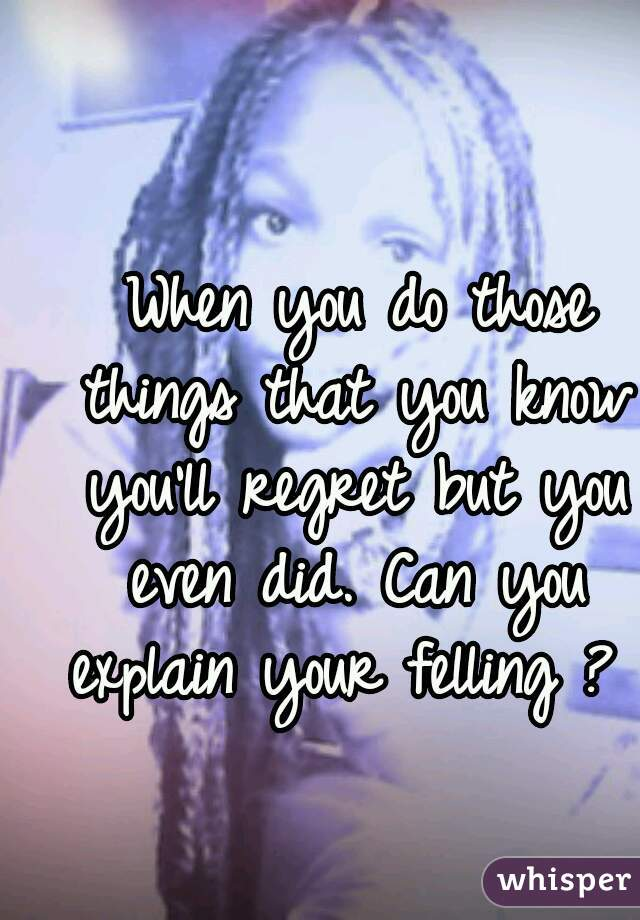 When you do those things that you know you'll regret but you even did. Can you explain your felling ?
