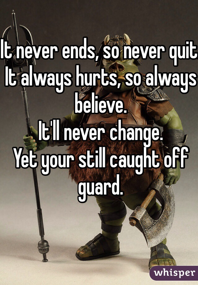 It never ends, so never quit. It always hurts, so always believe. It'll never change. Yet your still caught off guard.
