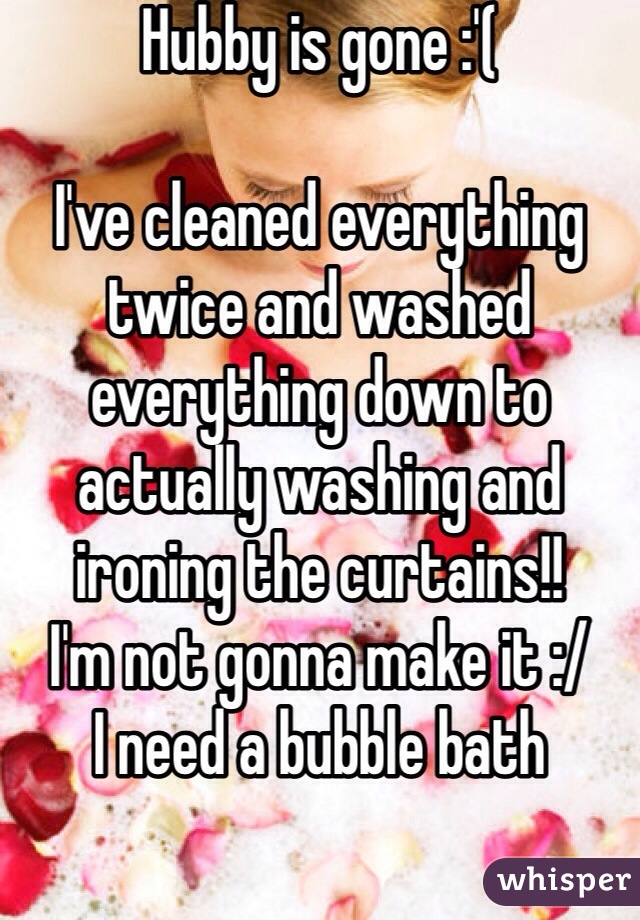Hubby is gone :'(   I've cleaned everything twice and washed everything down to actually washing and ironing the curtains!!  I'm not gonna make it :/ I need a bubble bath