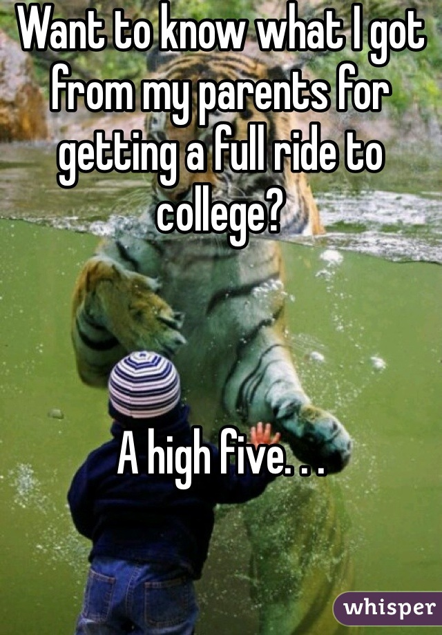 Want to know what I got from my parents for getting a full ride to college?    A high five. . .