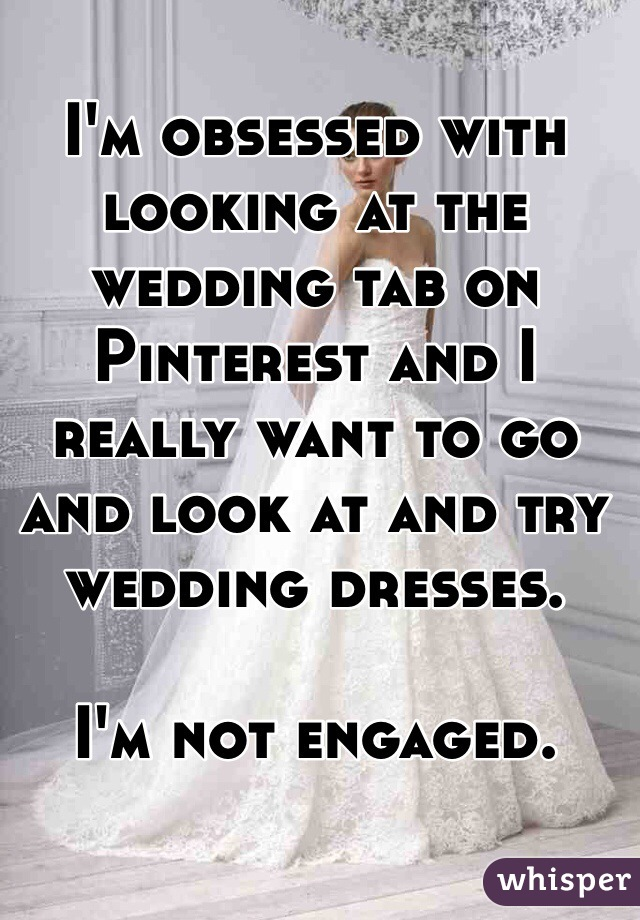 I'm obsessed with looking at the wedding tab on Pinterest and I really want to go and look at and try wedding dresses.  I'm not engaged.