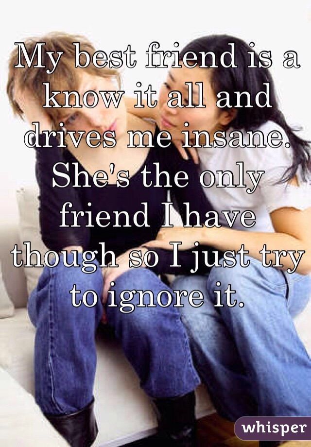 My best friend is a know it all and drives me insane. She's the only friend I have though so I just try to ignore it.
