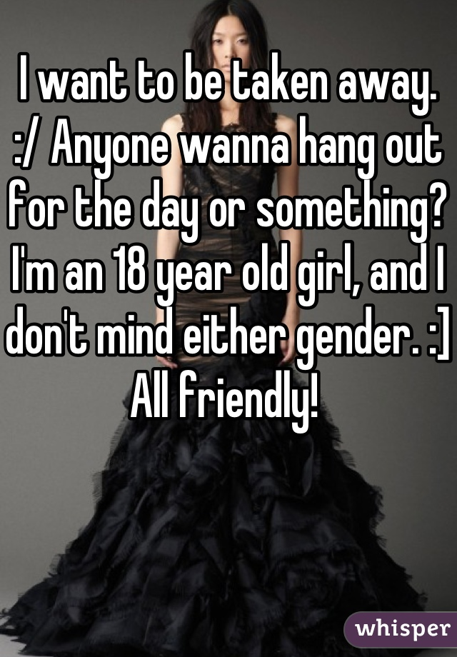 I want to be taken away.  :/ Anyone wanna hang out for the day or something? I'm an 18 year old girl, and I don't mind either gender. :] All friendly!