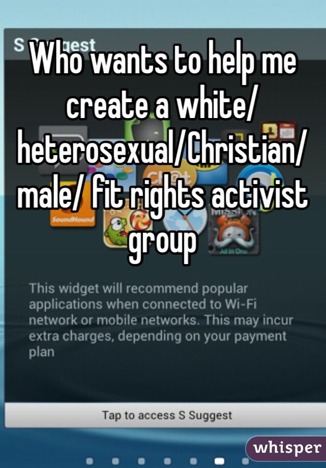 Who wants to help me create a white/heterosexual/Christian/male/ fit rights activist group