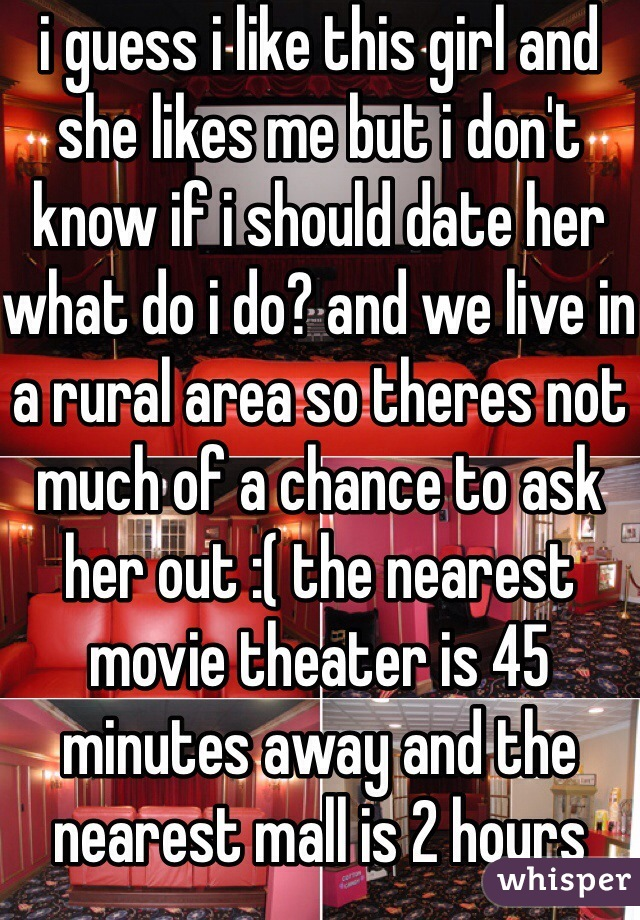 i guess i like this girl and she likes me but i don't know if i should date her what do i do? and we live in a rural area so theres not much of a chance to ask her out :( the nearest movie theater is 45 minutes away and the nearest mall is 2 hours away