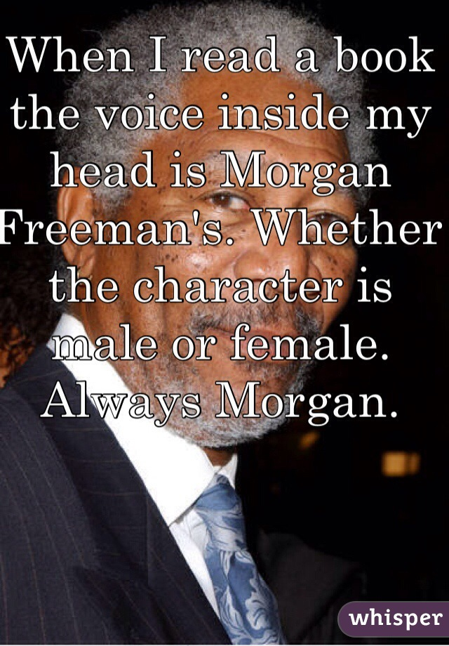 When I read a book the voice inside my head is Morgan Freeman's. Whether the character is male or female. Always Morgan.