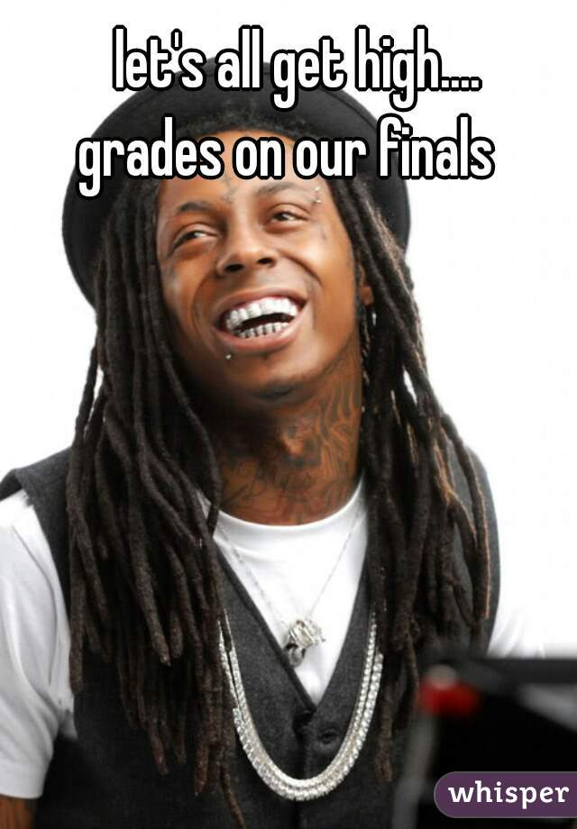 let's all get high....     grades on our finals