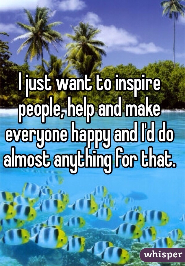 I just want to inspire people, help and make everyone happy and I'd do almost anything for that.