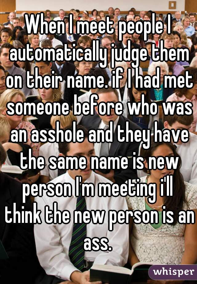 When I meet people I automatically judge them on their name. if I had met someone before who was an asshole and they have the same name is new person I'm meeting i'll  think the new person is an ass.