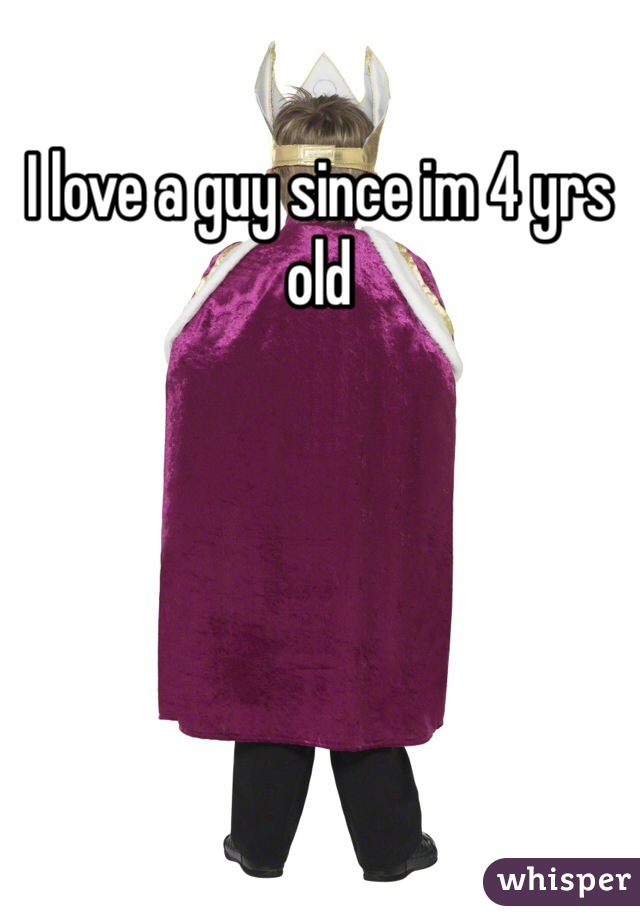 I love a guy since im 4 yrs old