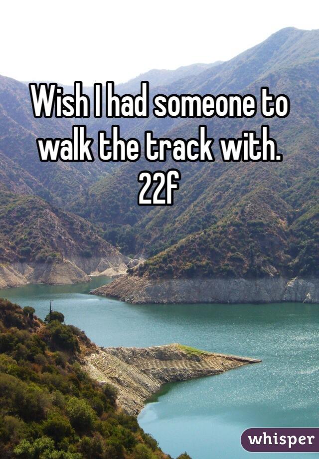 Wish I had someone to walk the track with. 22f