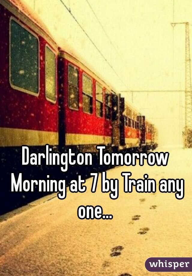 Darlington Tomorrow Morning at 7 by Train any one...