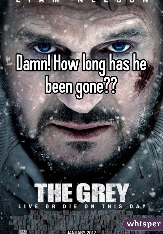 Damn! How long has he been gone??