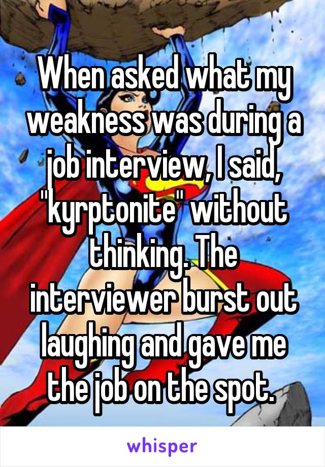 """When asked what my weakness was during a job interview, I said, """"kyrptonite"""" without thinking. The interviewer burst out laughing and gave me the job on the spot."""