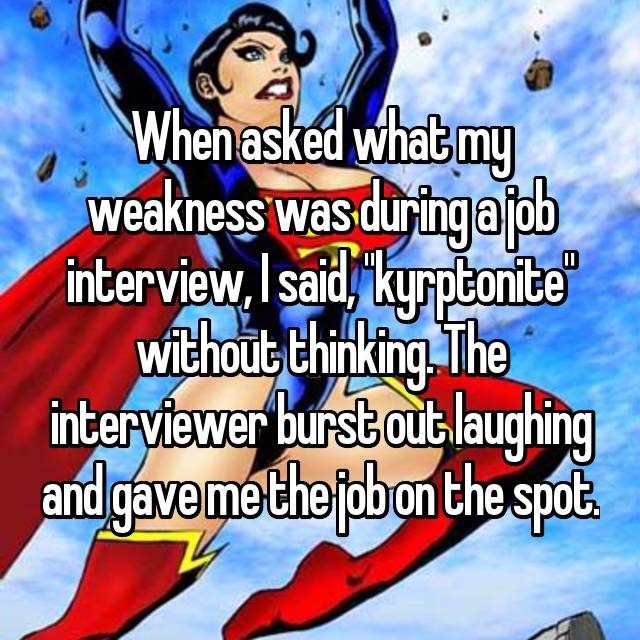 "When asked what my weakness was during a job interview, I said, ""kyrptonite"" without thinking. The interviewer burst out laughing and gave me the job on the spot."