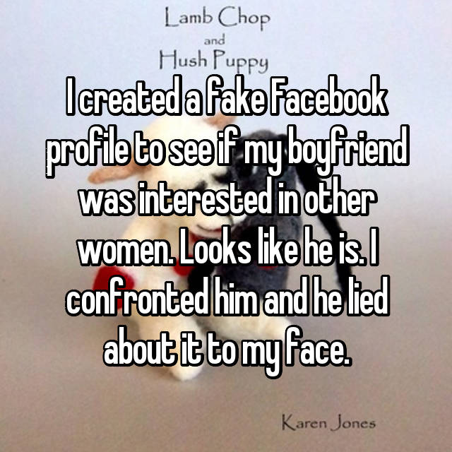 I created a fake Facebook profile to see if my boyfriend was interested in other women. Looks like he is. I confronted him and he lied about it to my face.