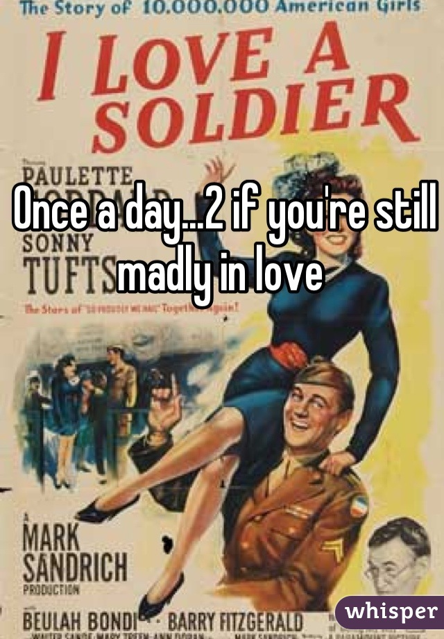Once a day...2 if you're still madly in love
