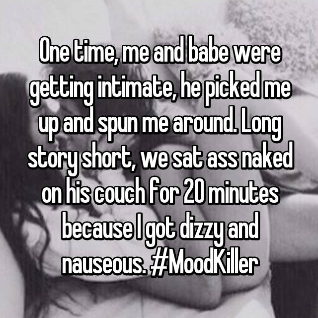 One time, me and babe were getting intimate, he picked me up and spun me around. Long story short, we sat ass naked on his couch for 20 minutes because I got dizzy and nauseous. #MoodKiller