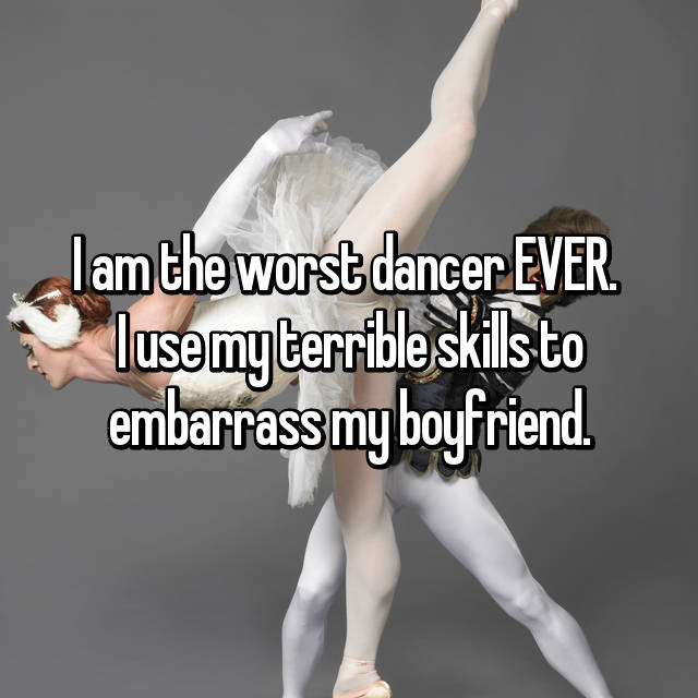 I am the worst dancer EVER.  I use my terrible skills to embarrass my boyfriend.