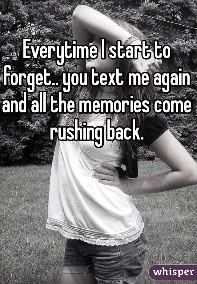 Everytime I start to forget.. you text me again and all the memories come rushing back.