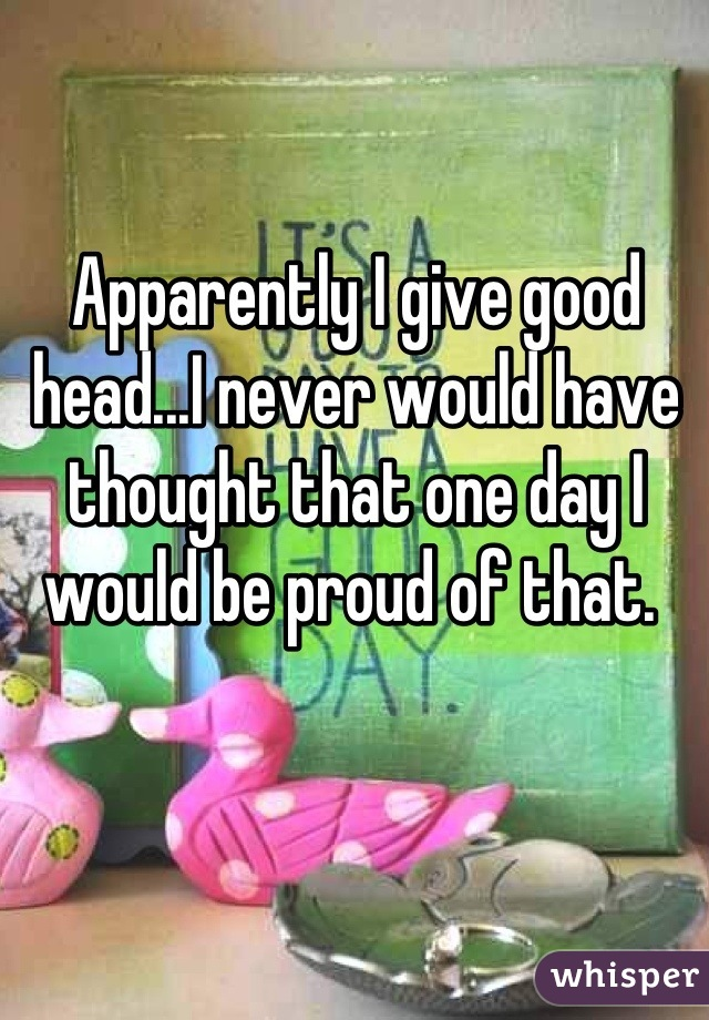 Apparently I give good head...I never would have thought that one day I would be proud of that.