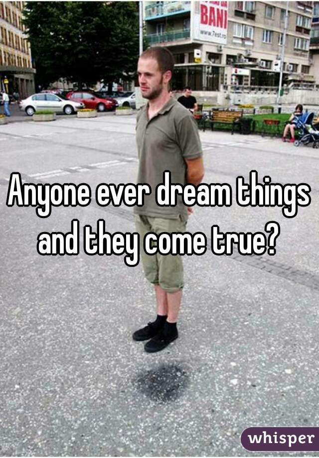Anyone ever dream things and they come true?