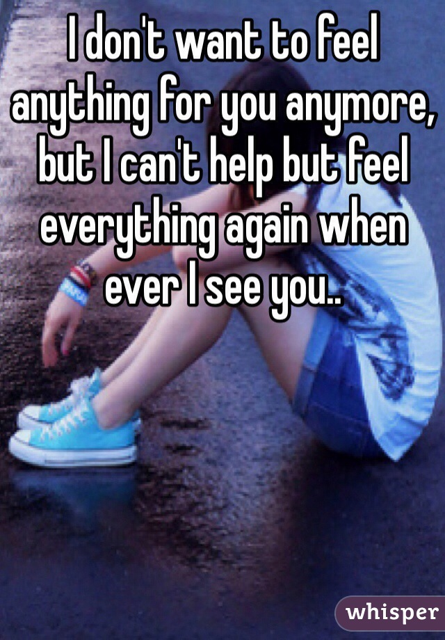 I don't want to feel anything for you anymore, but I can't help but feel everything again when ever I see you..