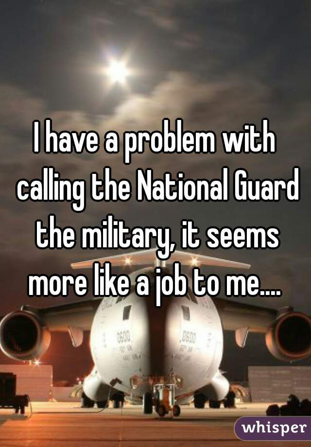 I have a problem with calling the National Guard the military, it seems more like a job to me....