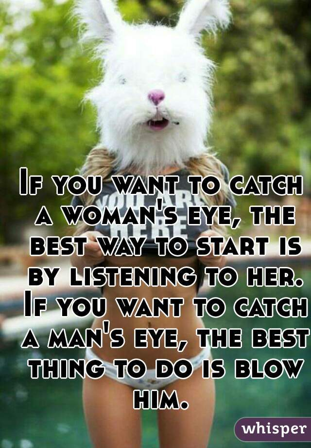 If you want to catch a woman's eye, the best way to start is by listening to her. If you want to catch a man's eye, the best thing to do is blow him.