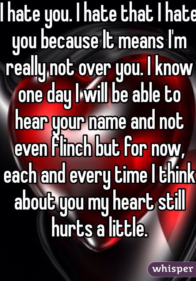 I hate you. I hate that I hate you because It means I'm really not over you. I know one day I will be able to hear your name and not even flinch but for now, each and every time I think about you my heart still hurts a little.