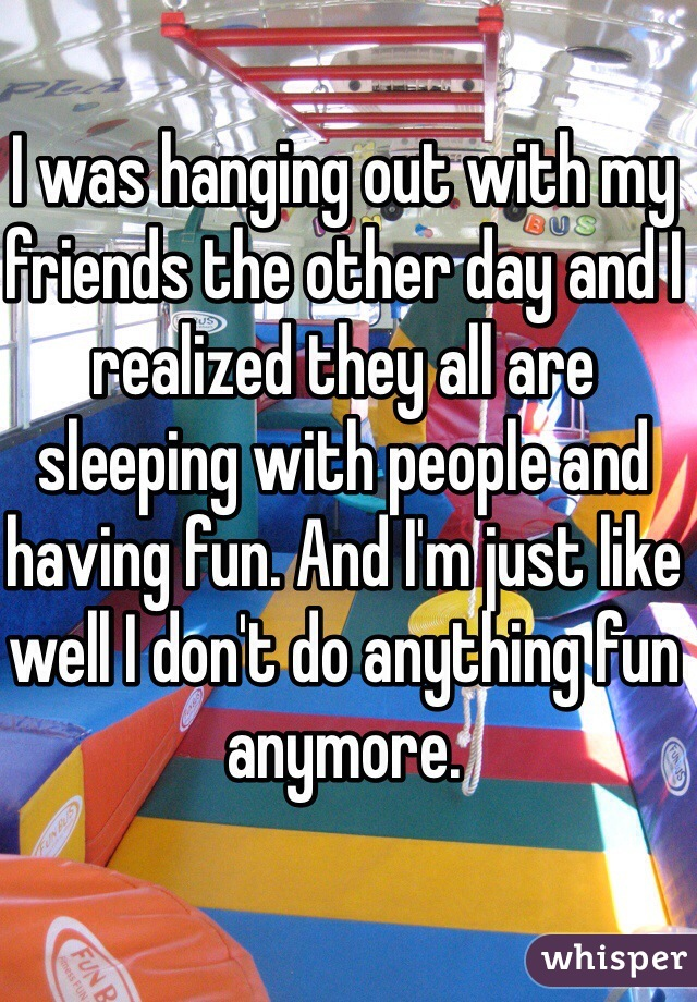 I was hanging out with my friends the other day and I realized they all are sleeping with people and having fun. And I'm just like well I don't do anything fun anymore.