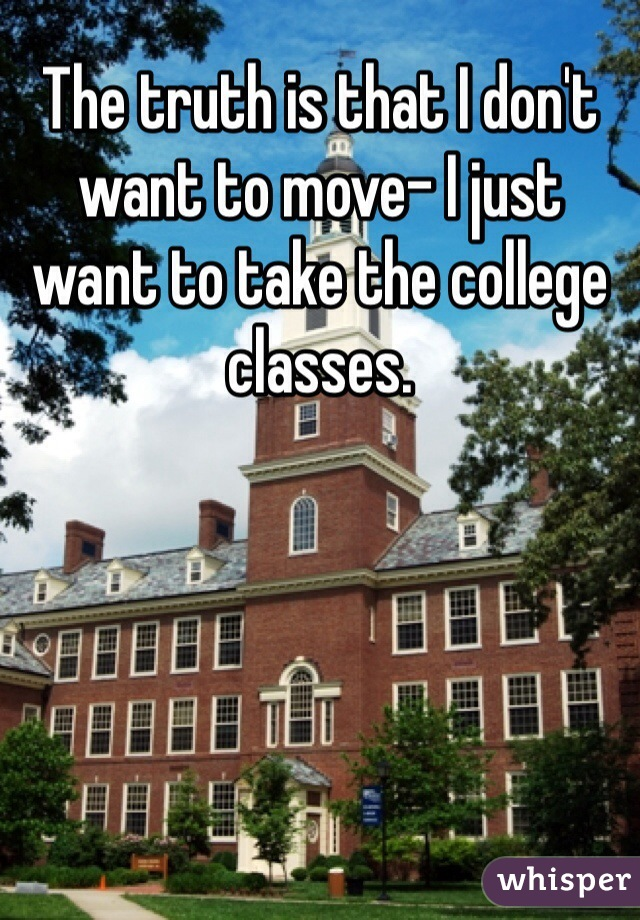 The truth is that I don't want to move- I just want to take the college classes.