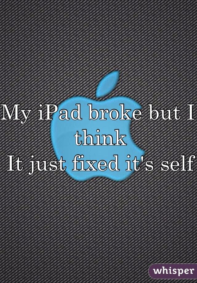 My iPad broke but I think  It just fixed it's self