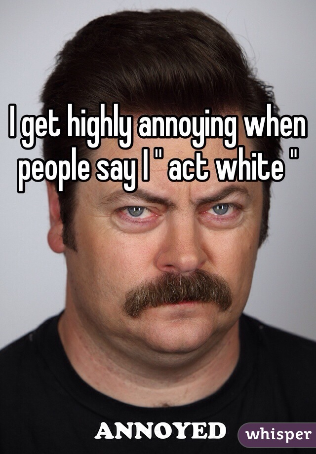 "I get highly annoying when people say I "" act white """