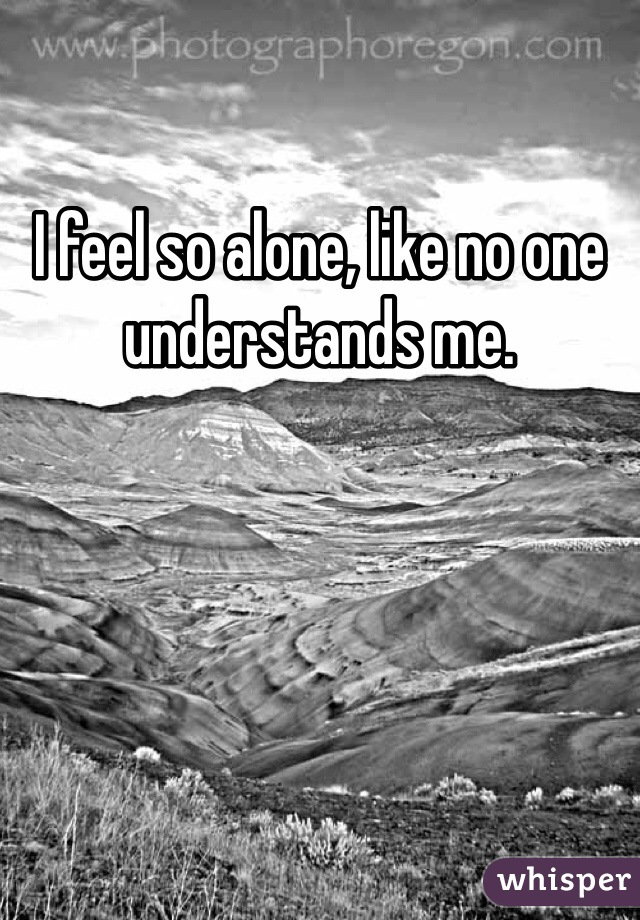 I feel so alone, like no one understands me.