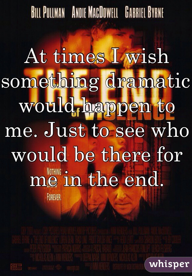 At times I wish something dramatic would happen to me. Just to see who would be there for me in the end.