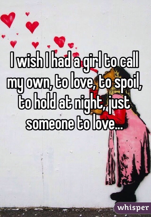 I wish I had a girl to call my own, to love, to spoil, to hold at night, just someone to love...