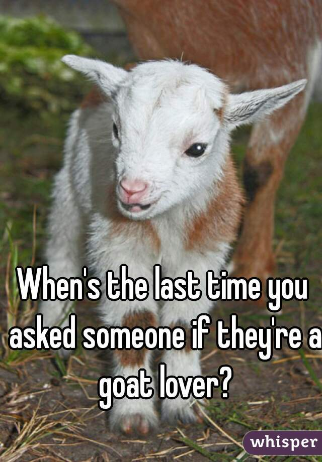 When's the last time you asked someone if they're a goat lover?