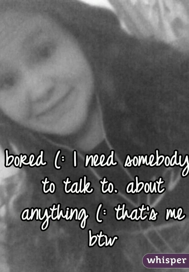bored (: I need somebody to talk to. about anything (: that's me btw