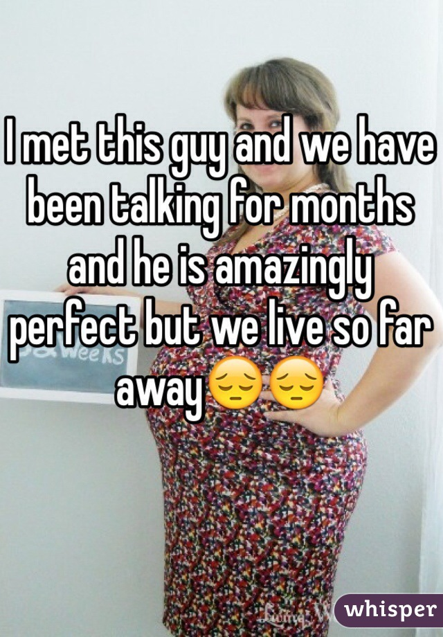 I met this guy and we have been talking for months and he is amazingly perfect but we live so far away😔😔