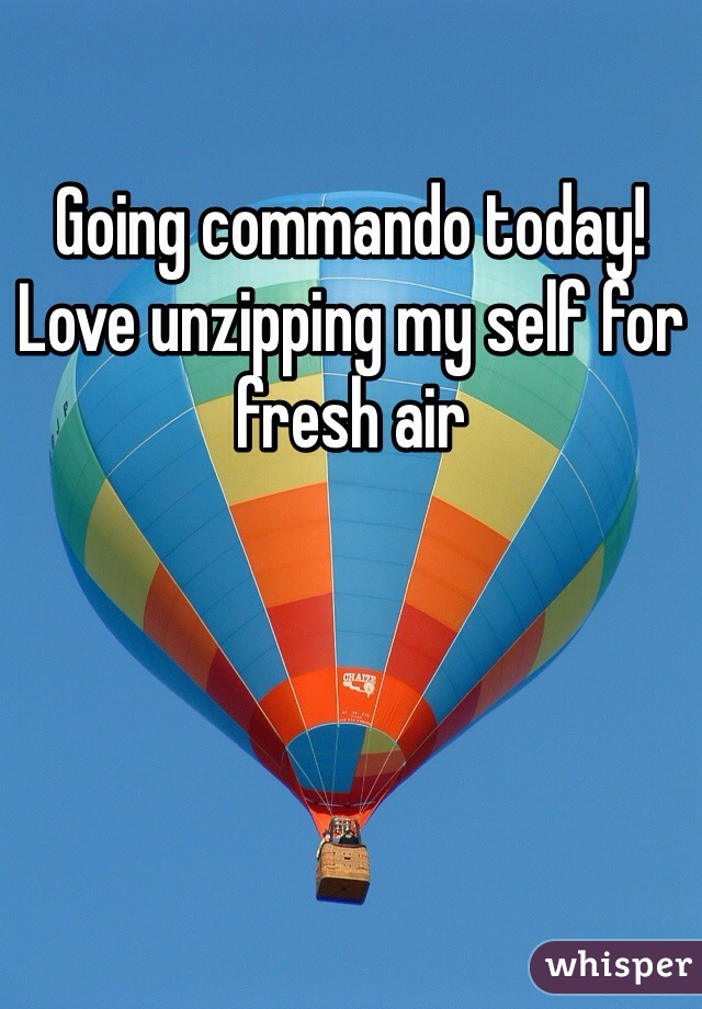 Going commando today! Love unzipping my self for fresh air
