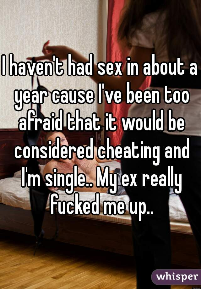 I haven't had sex in about a year cause I've been too afraid that it would be considered cheating and I'm single.. My ex really fucked me up..